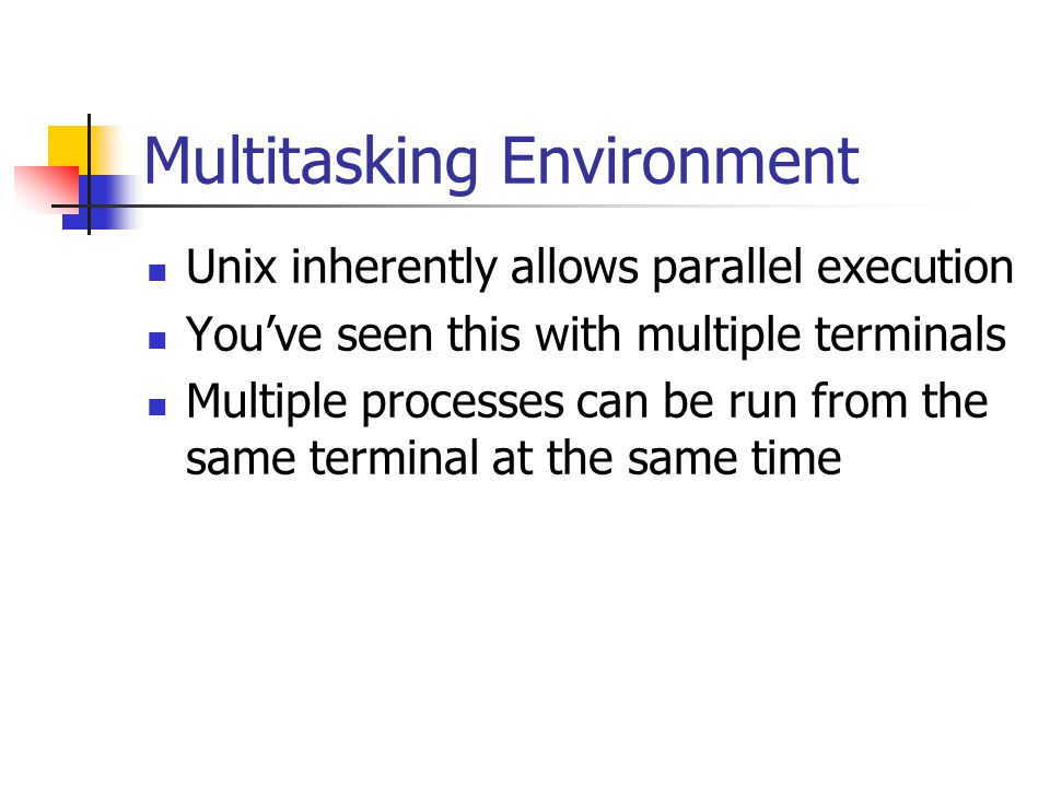 Multitasking Environment Unix inherently allows parallel execution You've seen this with multiple terminals Multiple processes can be run from the same terminal at the same time