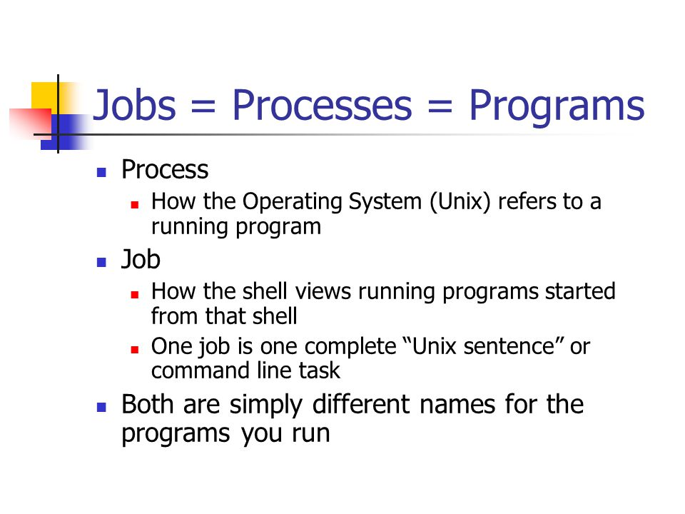 Jobs = Processes = Programs Process How the Operating System (Unix) refers to a running program Job How the shell views running programs started from that shell One job is one complete Unix sentence or command line task Both are simply different names for the programs you run