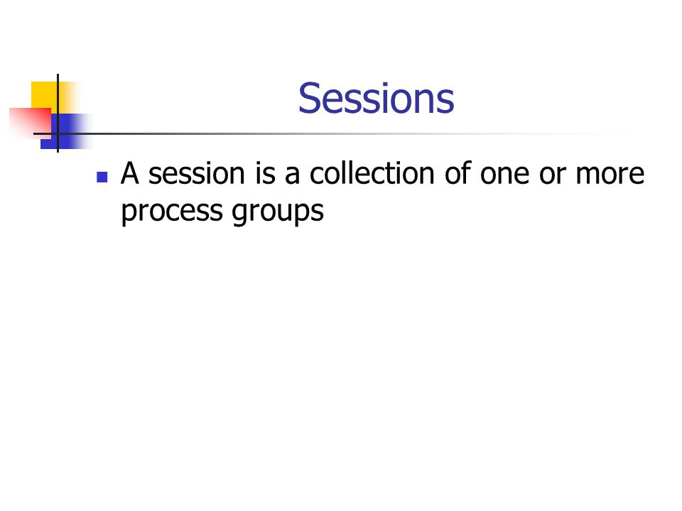 Sessions A session is a collection of one or more process groups