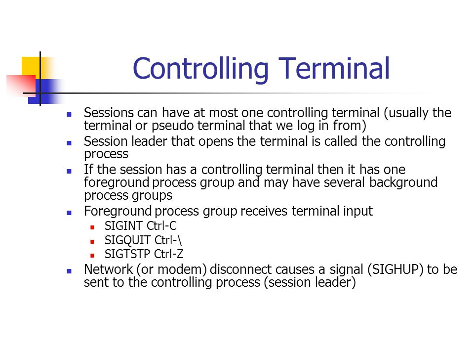 Controlling Terminal Sessions can have at most one controlling terminal (usually the terminal or pseudo terminal that we log in from) Session leader that opens the terminal is called the controlling process If the session has a controlling terminal then it has one foreground process group and may have several background process groups Foreground process group receives terminal input SIGINT Ctrl-C SIGQUIT Ctrl-\ SIGTSTP Ctrl-Z Network (or modem) disconnect causes a signal (SIGHUP) to be sent to the controlling process (session leader)