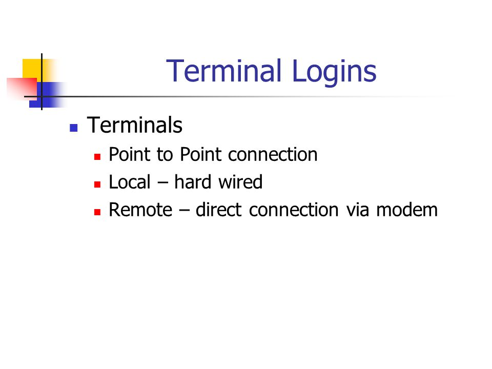 Terminal Logins Terminals Point to Point connection Local – hard wired Remote – direct connection via modem