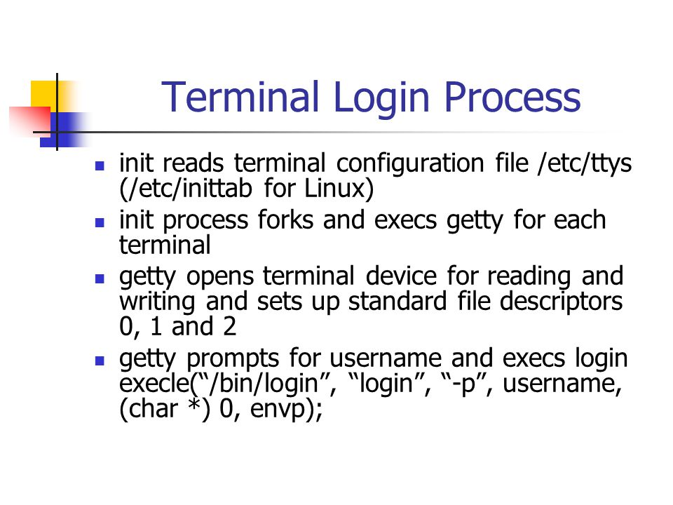 Terminal Login Process init reads terminal configuration file /etc/ttys (/etc/inittab for Linux) init process forks and execs getty for each terminal getty opens terminal device for reading and writing and sets up standard file descriptors 0, 1 and 2 getty prompts for username and execs login execle( /bin/login , login , -p , username, (char *) 0, envp);