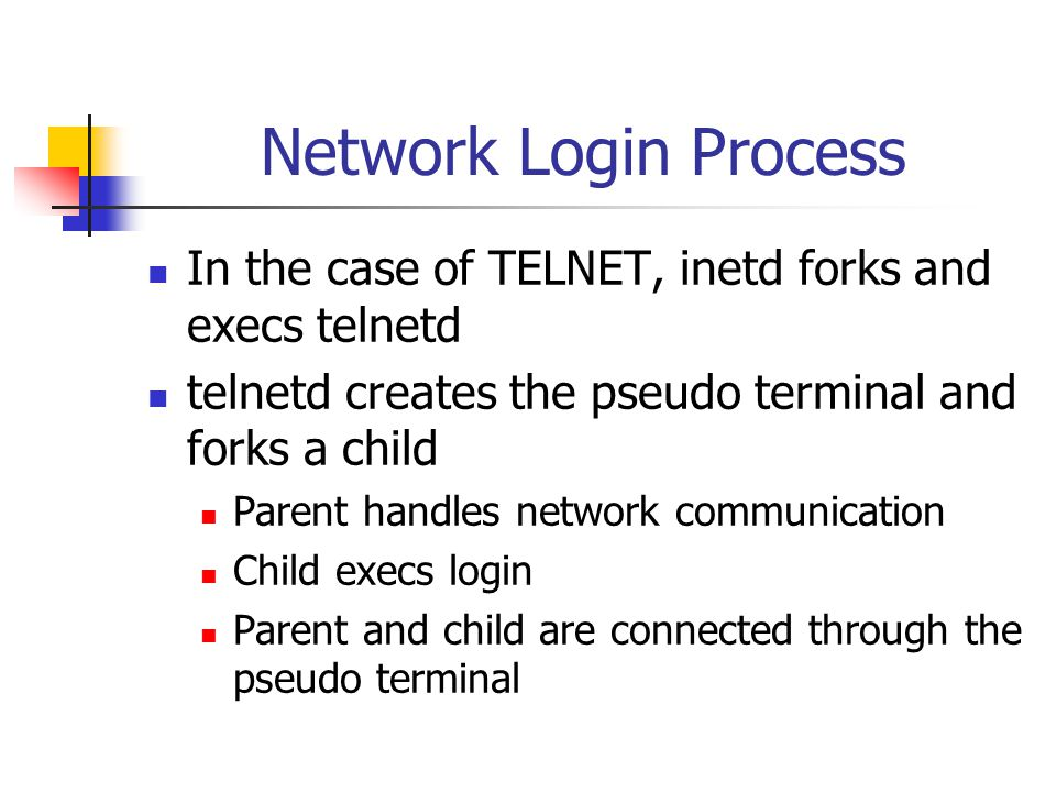 Network Login Process In the case of TELNET, inetd forks and execs telnetd telnetd creates the pseudo terminal and forks a child Parent handles network communication Child execs login Parent and child are connected through the pseudo terminal