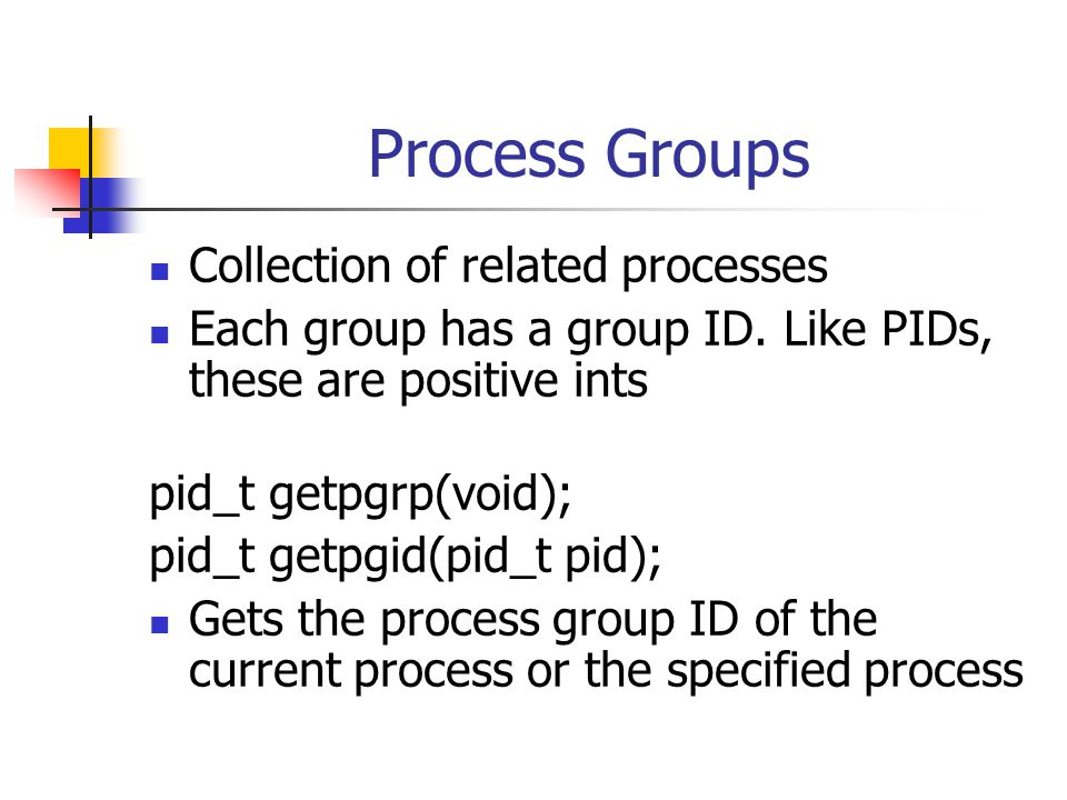 Process Groups Collection of related processes Each group has a group ID.