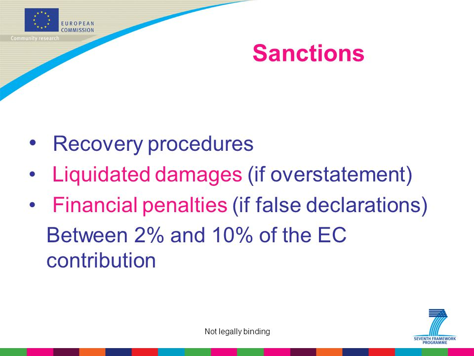 Not legally binding Sanctions Recovery procedures Liquidated damages (if overstatement) Financial penalties (if false declarations) Between 2% and 10% of the EC contribution