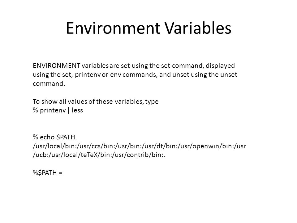 Environment Variables ENVIRONMENT variables are set using the set command, displayed using the set, printenv or env commands, and unset using the unset command.