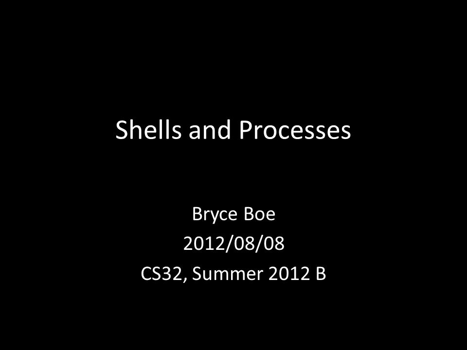 Shells and Processes Bryce Boe 2012/08/08 CS32, Summer 2012 B