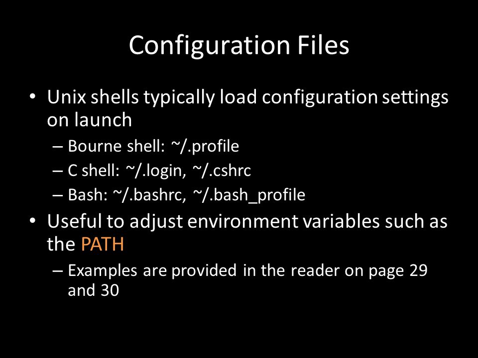 Configuration Files Unix shells typically load configuration settings on launch – Bourne shell: ~/.profile – C shell: ~/.login, ~/.cshrc – Bash: ~/.bashrc, ~/.bash_profile Useful to adjust environment variables such as the PATH – Examples are provided in the reader on page 29 and 30