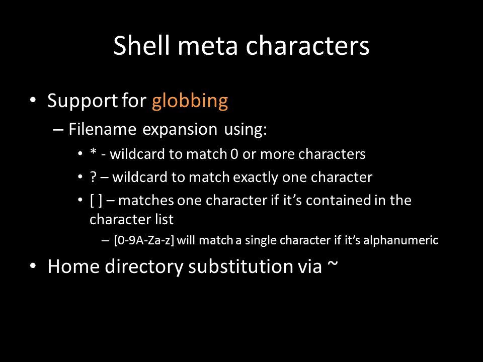 Shell meta characters Support for globbing – Filename expansion using: * - wildcard to match 0 or more characters .