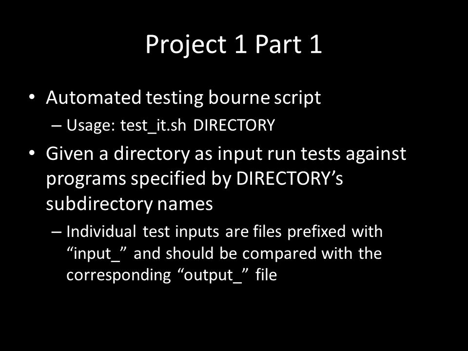 Project 1 Part 1 Automated testing bourne script – Usage: test_it.sh DIRECTORY Given a directory as input run tests against programs specified by DIRECTORY's subdirectory names – Individual test inputs are files prefixed with input_ and should be compared with the corresponding output_ file