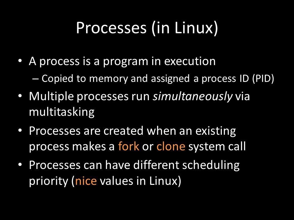 Processes (in Linux) A process is a program in execution – Copied to memory and assigned a process ID (PID) Multiple processes run simultaneously via multitasking Processes are created when an existing process makes a fork or clone system call Processes can have different scheduling priority (nice values in Linux)