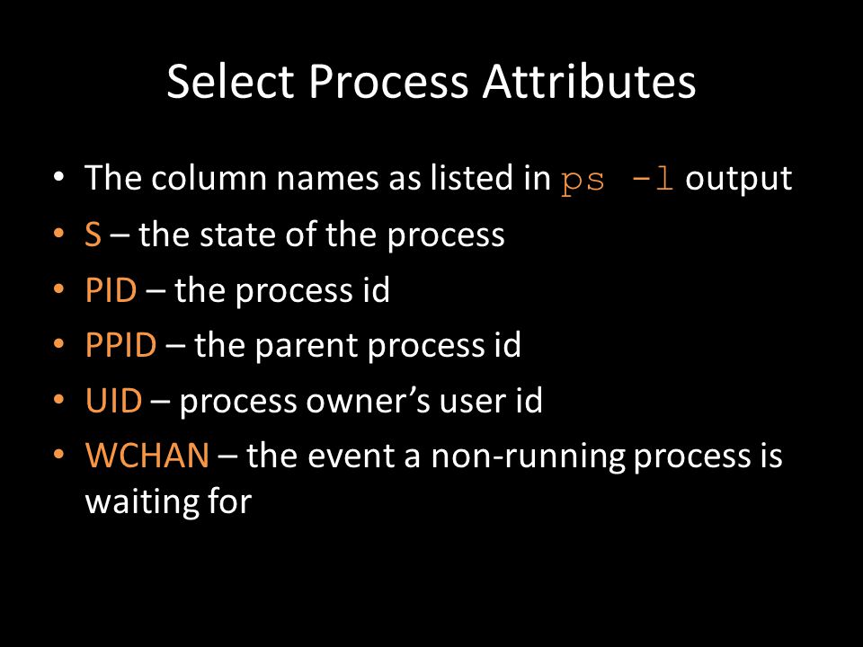 Select Process Attributes The column names as listed in ps -l output S – the state of the process PID – the process id PPID – the parent process id UID – process owner's user id WCHAN – the event a non-running process is waiting for