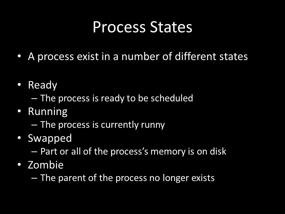 Process States A process exist in a number of different states Ready – The process is ready to be scheduled Running – The process is currently runny Swapped – Part or all of the process's memory is on disk Zombie – The parent of the process no longer exists