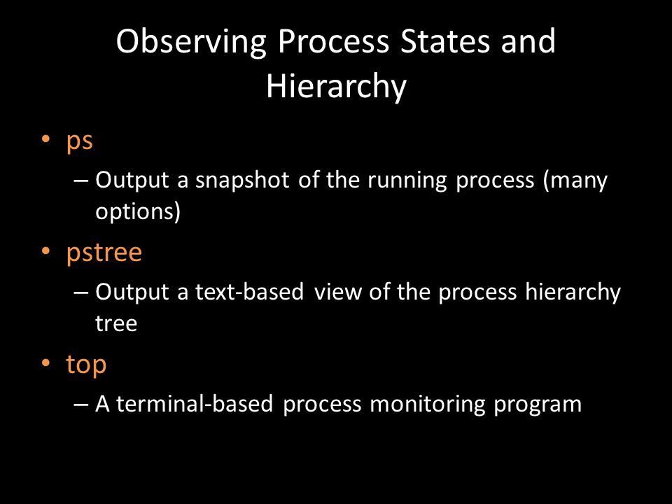 Observing Process States and Hierarchy ps – Output a snapshot of the running process (many options) pstree – Output a text-based view of the process hierarchy tree top – A terminal-based process monitoring program