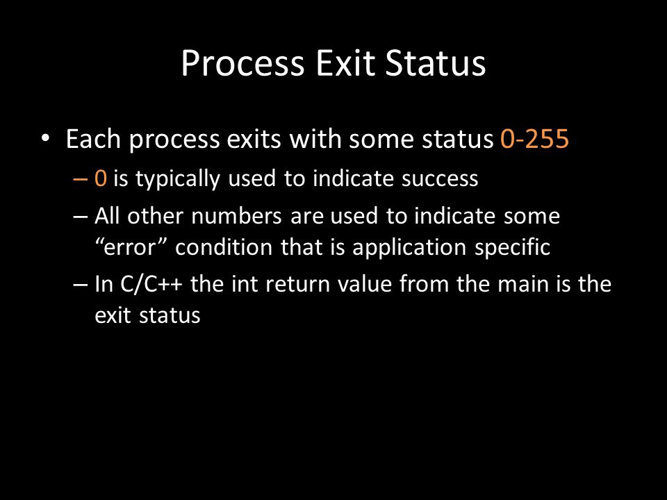 Process Exit Status Each process exits with some status – 0 is typically used to indicate success – All other numbers are used to indicate some error condition that is application specific – In C/C++ the int return value from the main is the exit status