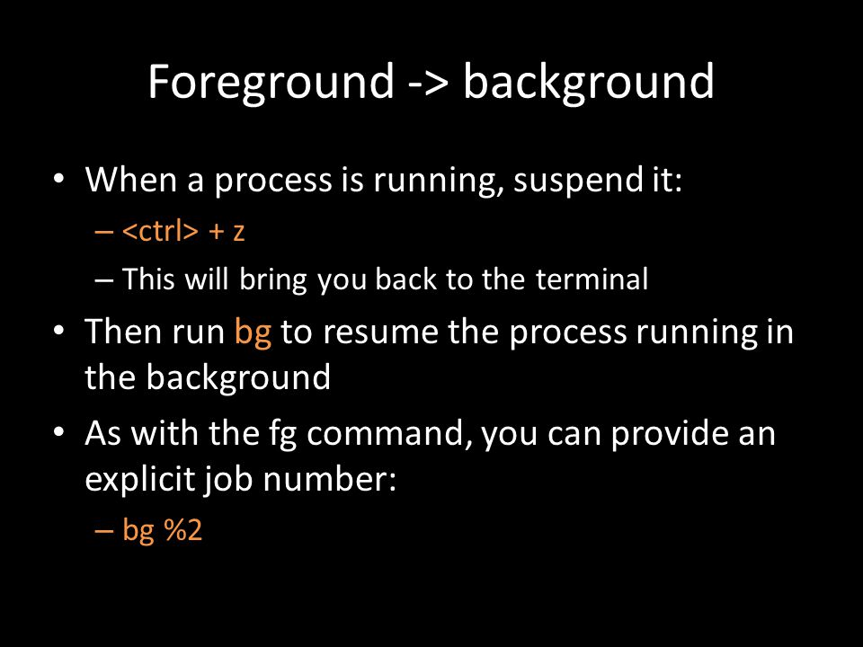 Foreground -> background When a process is running, suspend it: – + z – This will bring you back to the terminal Then run bg to resume the process running in the background As with the fg command, you can provide an explicit job number: – bg %2