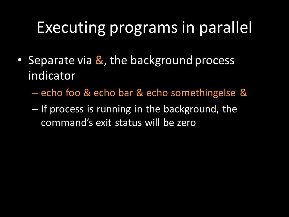 Executing programs in parallel Separate via &, the background process indicator – echo foo & echo bar & echo somethingelse & – If process is running in the background, the command's exit status will be zero