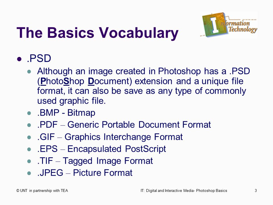 The Basics Vocabulary © UNT in partnership with TEAIT: Digital and Interactive Media- Photoshop Basics3.PSD Although an image created in Photoshop has a.PSD (PhotoShop Document) extension and a unique file format, it can also be save as any type of commonly used graphic file..BMP - Bitmap.PDF – Generic Portable Document Format.GIF – Graphics Interchange Format.EPS – Encapsulated PostScript.TIF – Tagged Image Format.JPEG – Picture Format