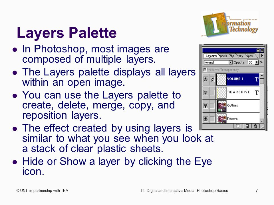 Layers Palette © UNT in partnership with TEAIT: Digital and Interactive Media- Photoshop Basics7 In Photoshop, most images are composed of multiple layers.