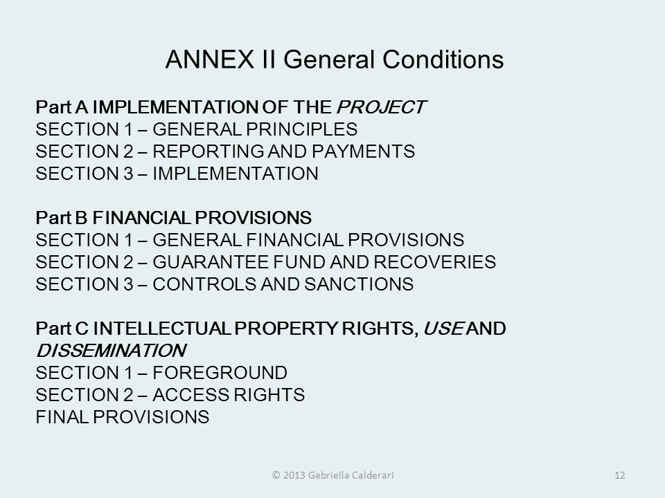 ANNEX II General Conditions Part A IMPLEMENTATION OF THE PROJECT SECTION 1 – GENERAL PRINCIPLES SECTION 2 – REPORTING AND PAYMENTS SECTION 3 – IMPLEMENTATION Part B FINANCIAL PROVISIONS SECTION 1 – GENERAL FINANCIAL PROVISIONS SECTION 2 – GUARANTEE FUND AND RECOVERIES SECTION 3 – CONTROLS AND SANCTIONS Part C INTELLECTUAL PROPERTY RIGHTS, USE AND DISSEMINATION SECTION 1 – FOREGROUND SECTION 2 – ACCESS RIGHTS FINAL PROVISIONS © 2013 Gabriella Calderari12