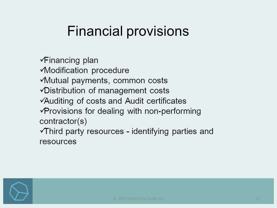 Financing plan Modification procedure Mutual payments, common costs Distribution of management costs Auditing of costs and Audit certificates Provisions for dealing with non-performing contractor(s) Third party resources - identifying parties and resources Financial provisions © 2013 Gabriella Calderari17