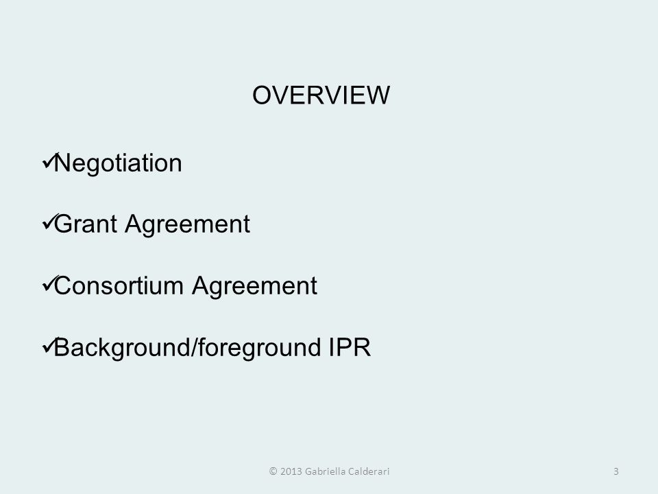 OVERVIEW Negotiation Grant Agreement Consortium Agreement Background/foreground IPR © 2013 Gabriella Calderari3