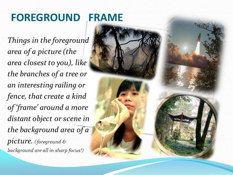 FOREGROUND FRAME Things in the foreground area of a picture (the area closest to you), like the branches of a tree or an interesting railing or fence, that create a kind of 'frame' around a more distant object or scene in the background area of a picture.