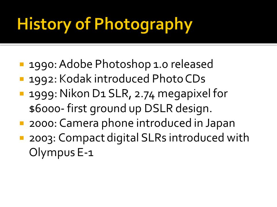  1990: Adobe Photoshop 1.0 released  1992: Kodak introduced Photo CDs  1999: Nikon D1 SLR, 2.74 megapixel for $6000- first ground up DSLR design.