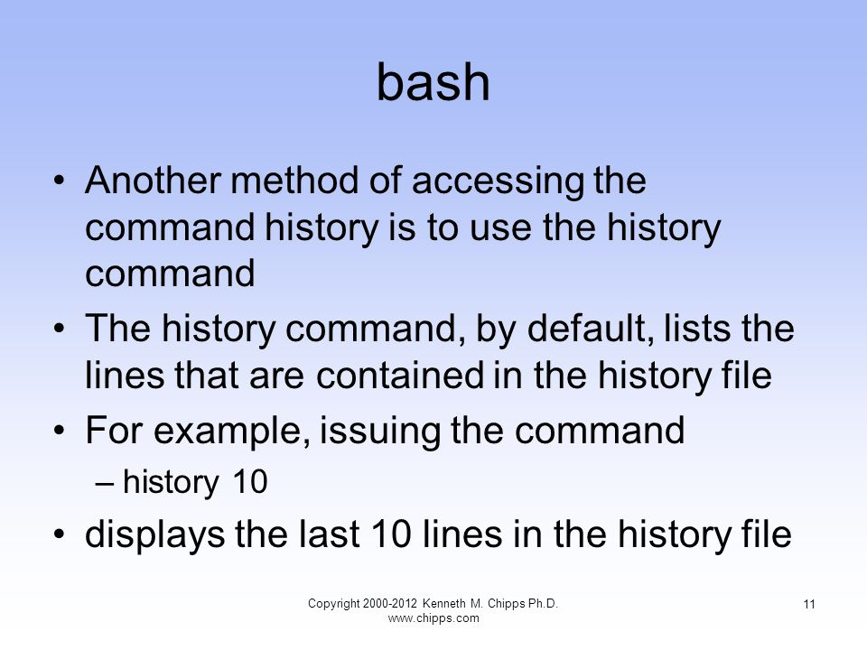 bash Another method of accessing the command history is to use the history command The history command, by default, lists the lines that are contained in the history file For example, issuing the command –history 10 displays the last 10 lines in the history file Copyright Kenneth M.