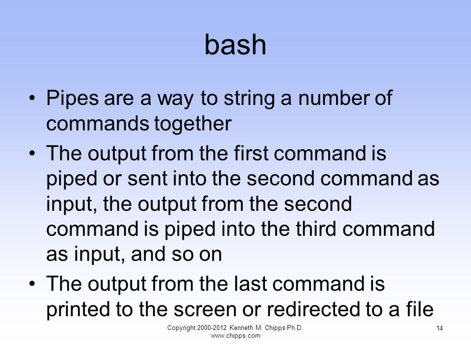 bash Pipes are a way to string a number of commands together The output from the first command is piped or sent into the second command as input, the output from the second command is piped into the third command as input, and so on The output from the last command is printed to the screen or redirected to a file Copyright Kenneth M.