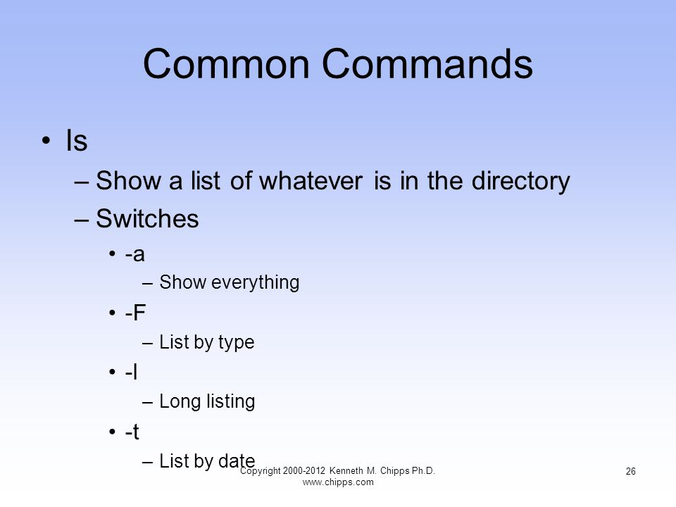 Common Commands ls –Show a list of whatever is in the directory –Switches -a –Show everything -F –List by type -l –Long listing -t –List by date Copyright Kenneth M.