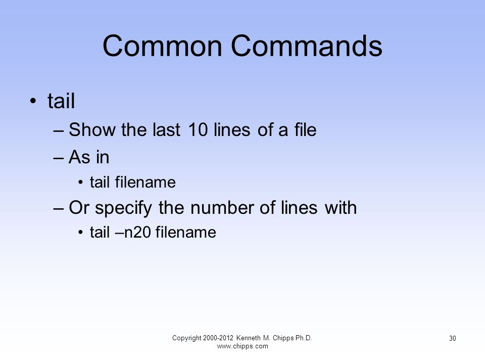 Common Commands tail –Show the last 10 lines of a file –As in tail filename –Or specify the number of lines with tail –n20 filename Copyright Kenneth M.