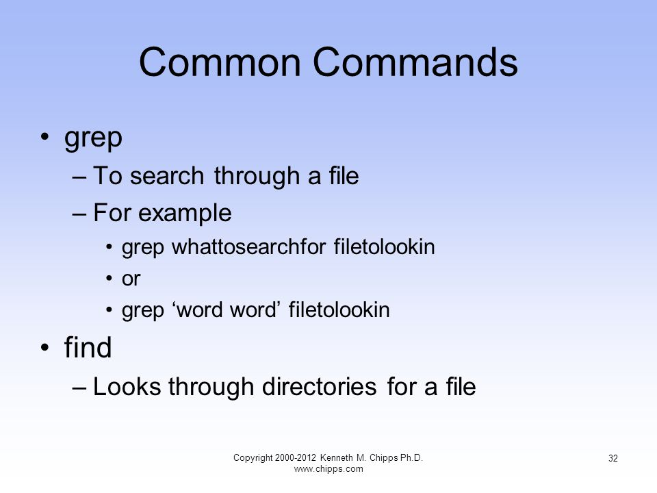 Common Commands grep –To search through a file –For example grep whattosearchfor filetolookin or grep 'word word' filetolookin find –Looks through directories for a file Copyright Kenneth M.