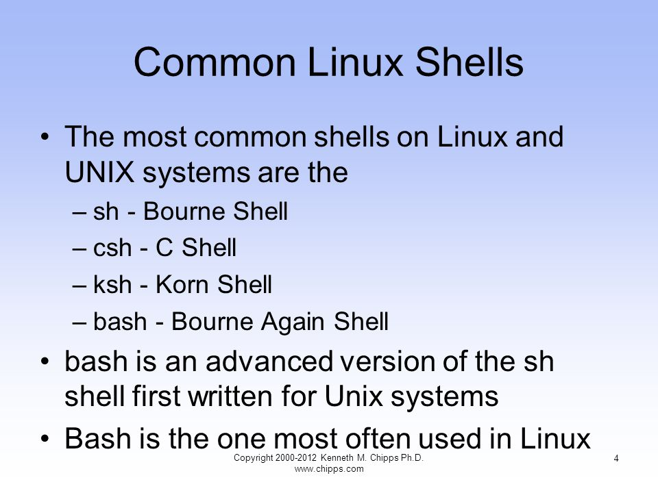 Common Linux Shells The most common shells on Linux and UNIX systems are the –sh - Bourne Shell –csh - C Shell –ksh - Korn Shell –bash - Bourne Again Shell bash is an advanced version of the sh shell first written for Unix systems Bash is the one most often used in Linux Copyright Kenneth M.