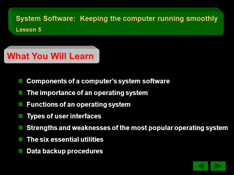 What You Will Learn Components of a computer's system software The importance of an operating system Functions of an operating system Types of user interfaces Strengths and weaknesses of the most popular operating system The six essential utilities Data backup procedures System Software: Keeping the computer running smoothly Lesson 5