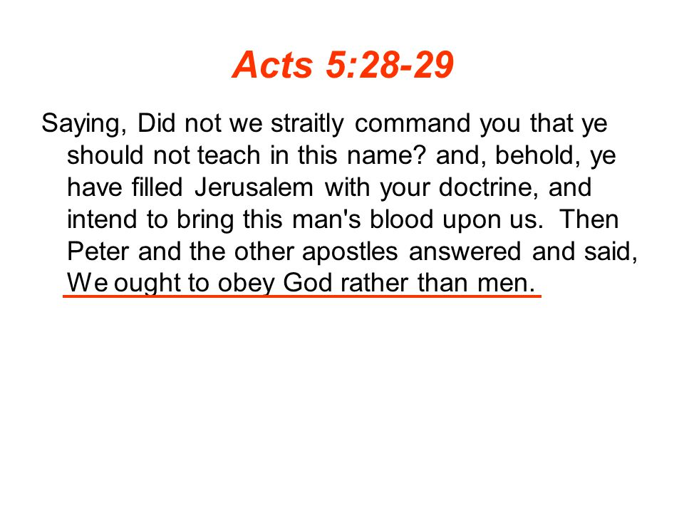 Acts 5:28-29 Saying, Did not we straitly command you that ye should not teach in this name.