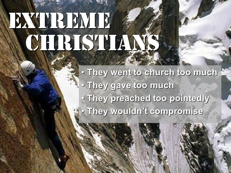 Extreme Christians They went to church too muchThey went to church too much They gave too muchThey gave too much They preached too pointedlyThey preached too pointedly They wouldn't compromiseThey wouldn't compromise
