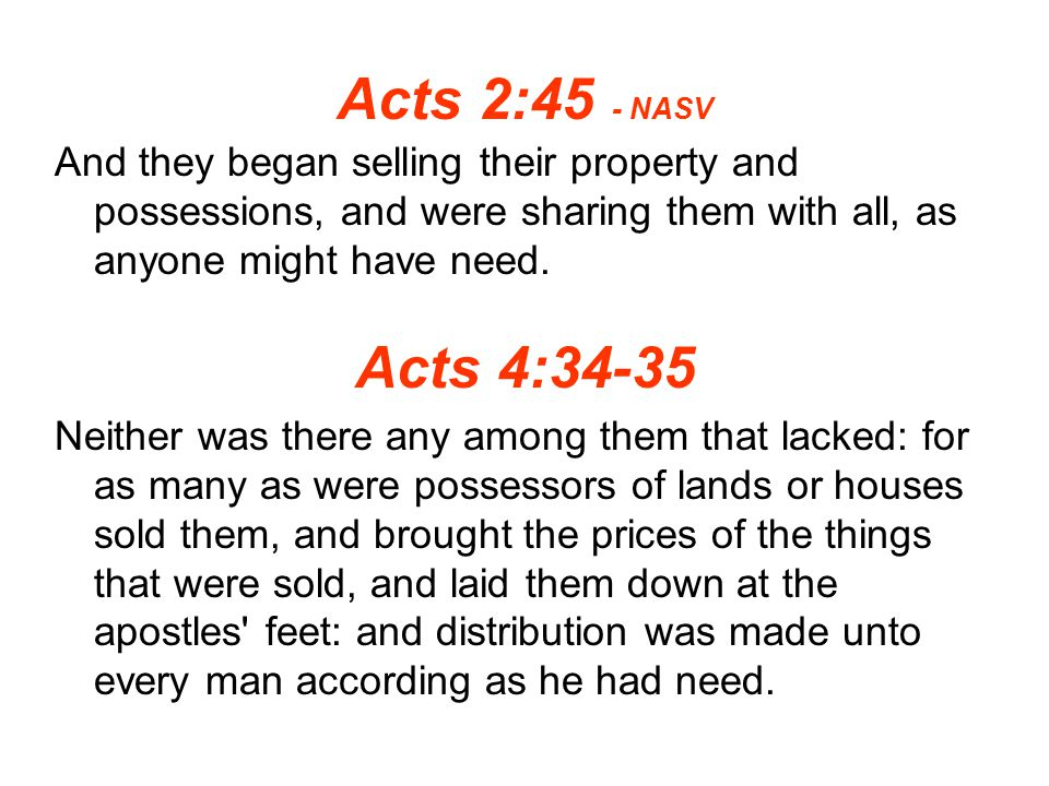 Acts 2:45 - NASV And they began selling their property and possessions, and were sharing them with all, as anyone might have need.