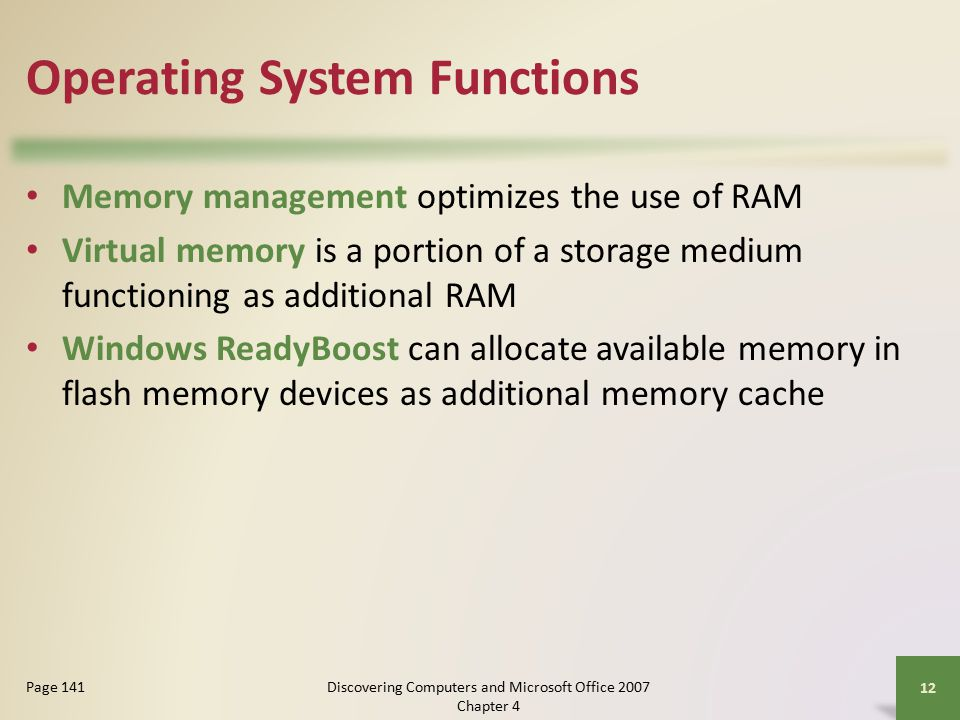 Operating System Functions Memory management optimizes the use of RAM Virtual memory is a portion of a storage medium functioning as additional RAM Windows ReadyBoost can allocate available memory in flash memory devices as additional memory cache 12 Page 141Discovering Computers and Microsoft Office 2007 Chapter 4