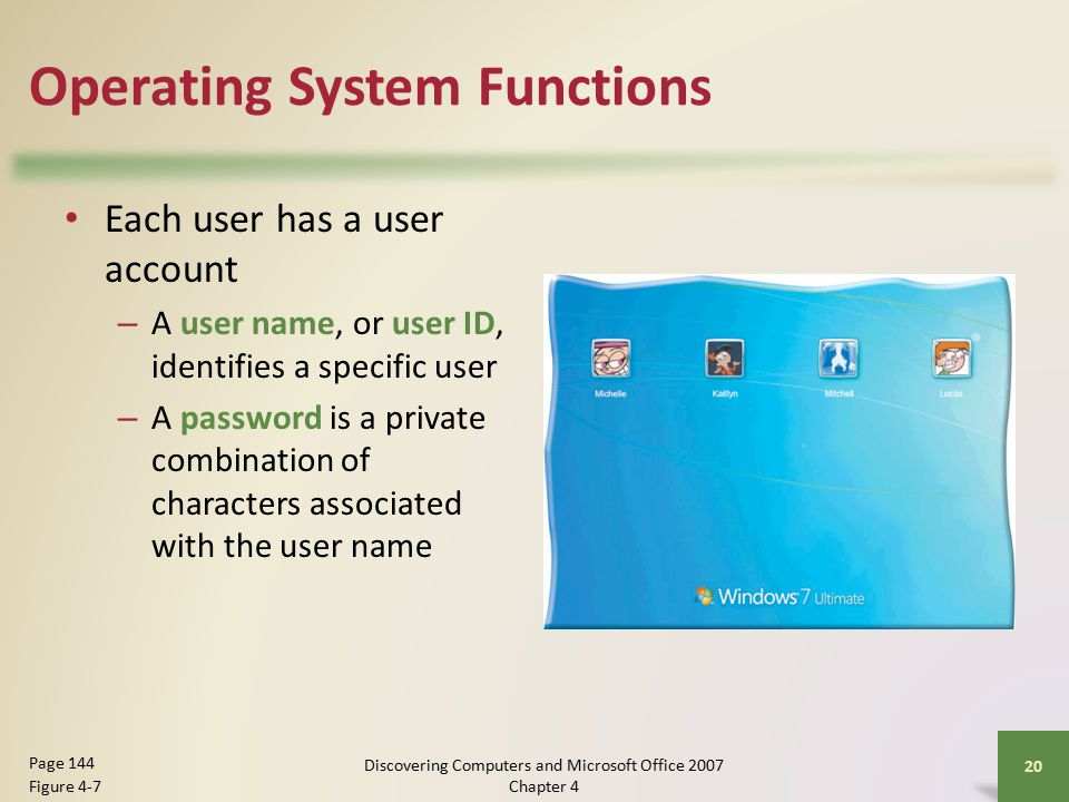Operating System Functions Each user has a user account – A user name, or user ID, identifies a specific user – A password is a private combination of characters associated with the user name 20 Page 144 Figure 4-7 Discovering Computers and Microsoft Office 2007 Chapter 4