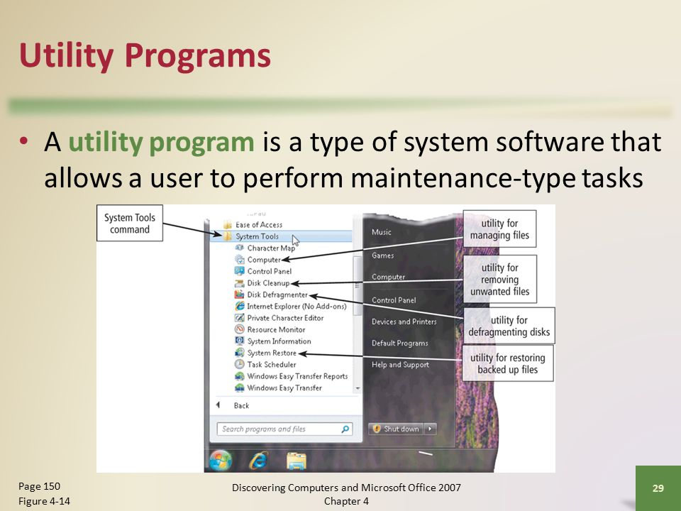 Utility Programs A utility program is a type of system software that allows a user to perform maintenance-type tasks 29 Page 150 Figure 4-14 Discovering Computers and Microsoft Office 2007 Chapter 4