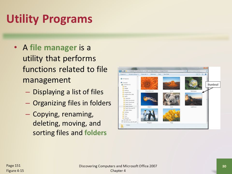 Utility Programs A file manager is a utility that performs functions related to file management – Displaying a list of files – Organizing files in folders – Copying, renaming, deleting, moving, and sorting files and folders 30 Page 151 Figure 4-15 Discovering Computers and Microsoft Office 2007 Chapter 4