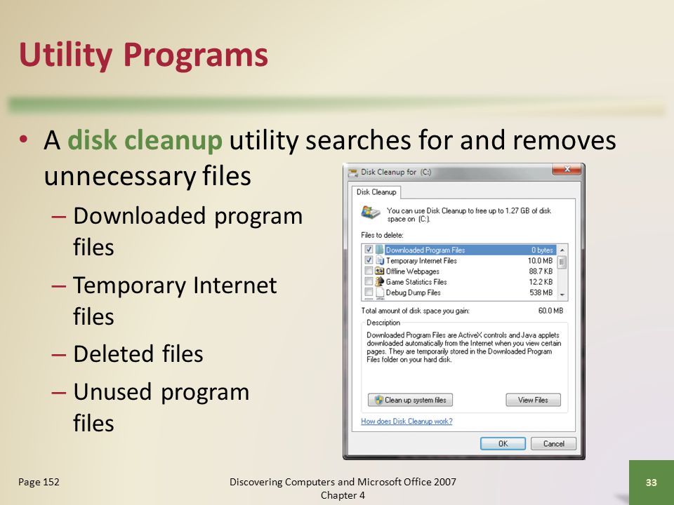 Utility Programs A disk cleanup utility searches for and removes unnecessary files – Downloaded program files – Temporary Internet files – Deleted files – Unused program files 33 Page 152Discovering Computers and Microsoft Office 2007 Chapter 4