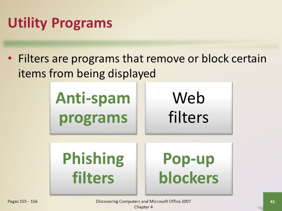 Utility Programs Filters are programs that remove or block certain items from being displayed 41 Pages Anti-spam programs Web filters Phishing filters Pop-up blockers Discovering Computers and Microsoft Office 2007 Chapter 4