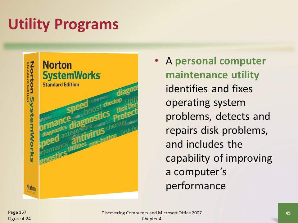 Utility Programs A personal computer maintenance utility identifies and fixes operating system problems, detects and repairs disk problems, and includes the capability of improving a computer's performance 45 Page 157 Figure 4-24 Discovering Computers and Microsoft Office 2007 Chapter 4