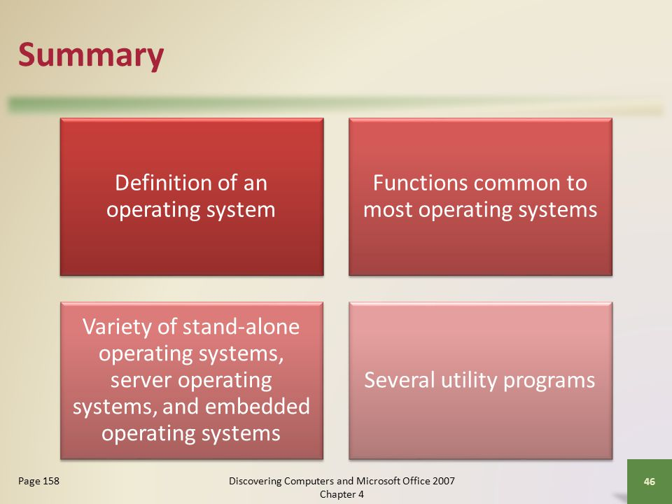 Summary Definition of an operating system Functions common to most operating systems Variety of stand-alone operating systems, server operating systems, and embedded operating systems Several utility programs 46 Page 158Discovering Computers and Microsoft Office 2007 Chapter 4
