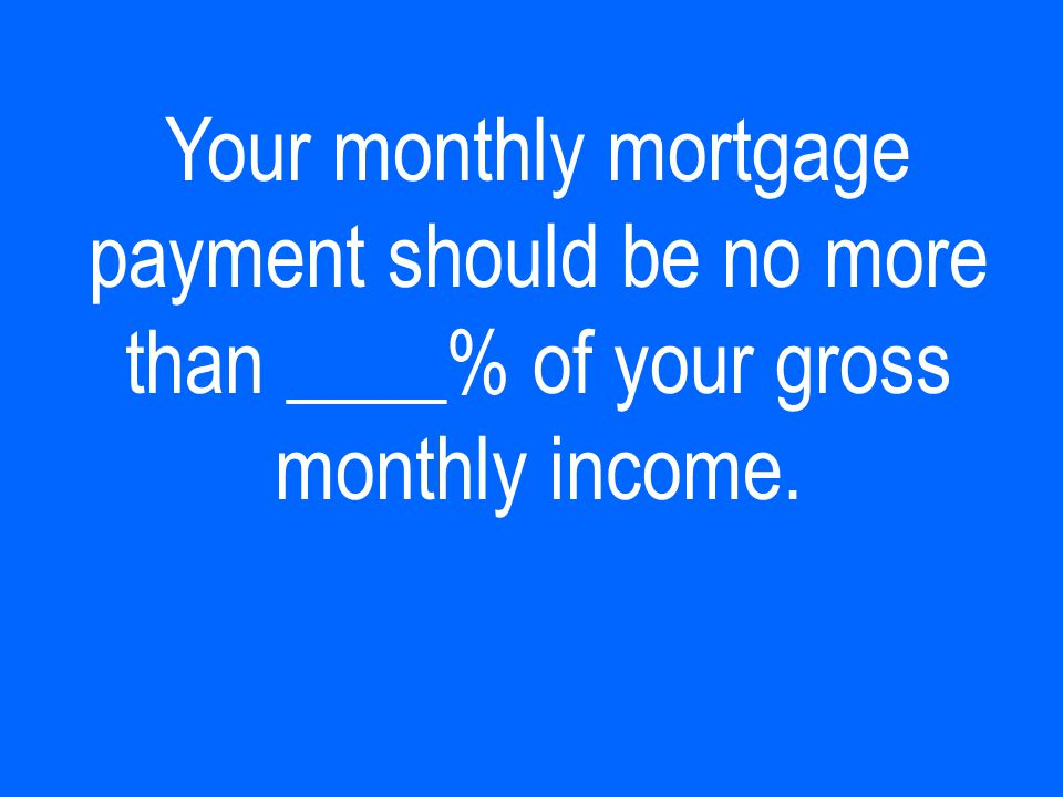 Your monthly mortgage payment should be no more than ____% of your gross monthly income.