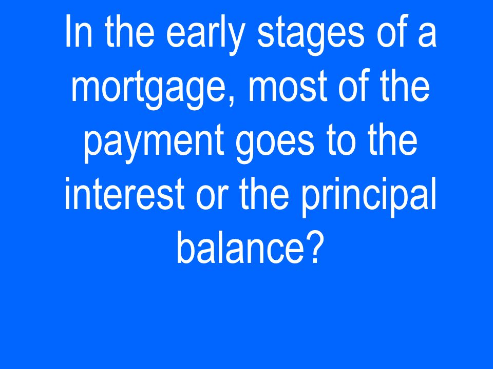 In the early stages of a mortgage, most of the payment goes to the interest or the principal balance