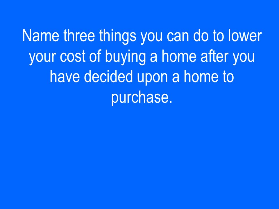 Name three things you can do to lower your cost of buying a home after you have decided upon a home to purchase.