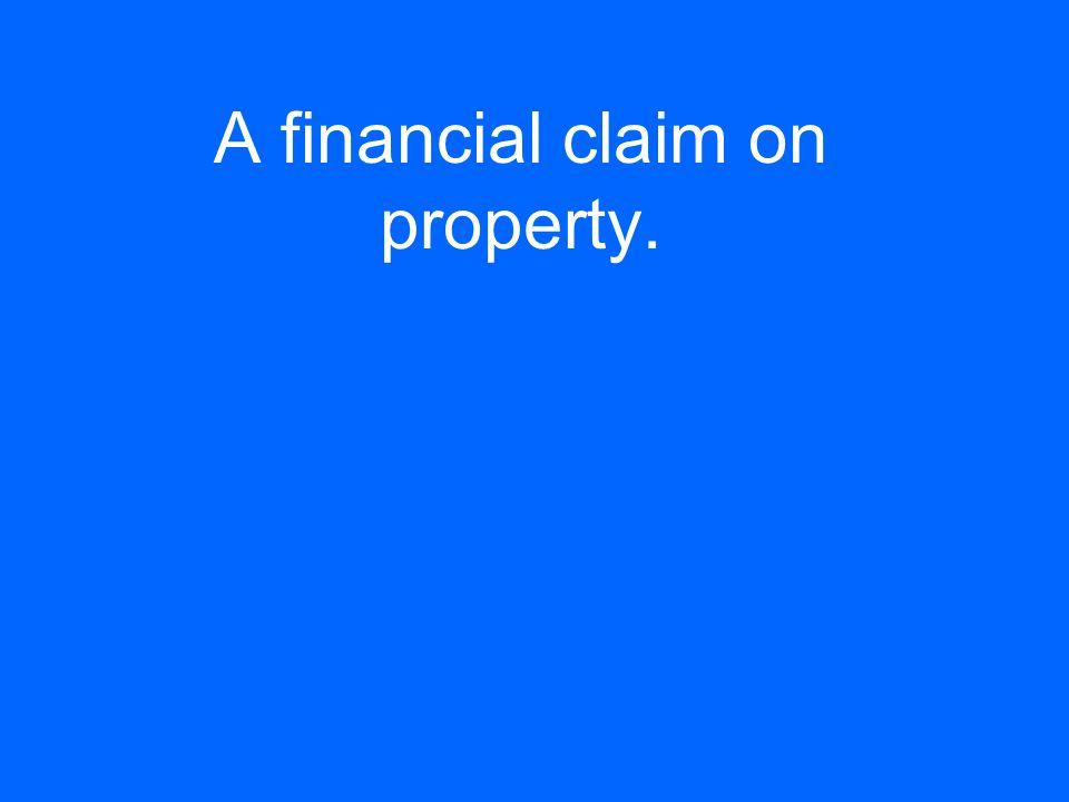 A financial claim on property.
